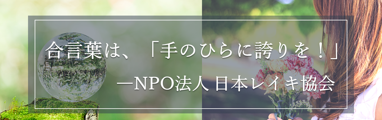 合言葉は、「手のひらに誇りを!」NPO法人日本レイキ協会